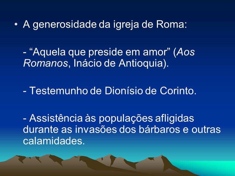 A generosidade da igreja de Roma: - Aquela que preside em amor (Aos Romanos, Inácio de Antioquia). - Testemunho de Dionísio de Corinto. - Assistência