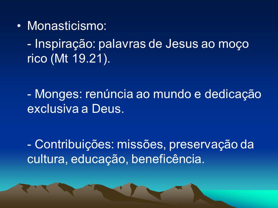 Monasticismo: - Inspiração: palavras de Jesus ao moço rico (Mt 19.21). - Monges: renúncia ao mundo e dedicação exclusiva a Deus. - Contribuições: miss