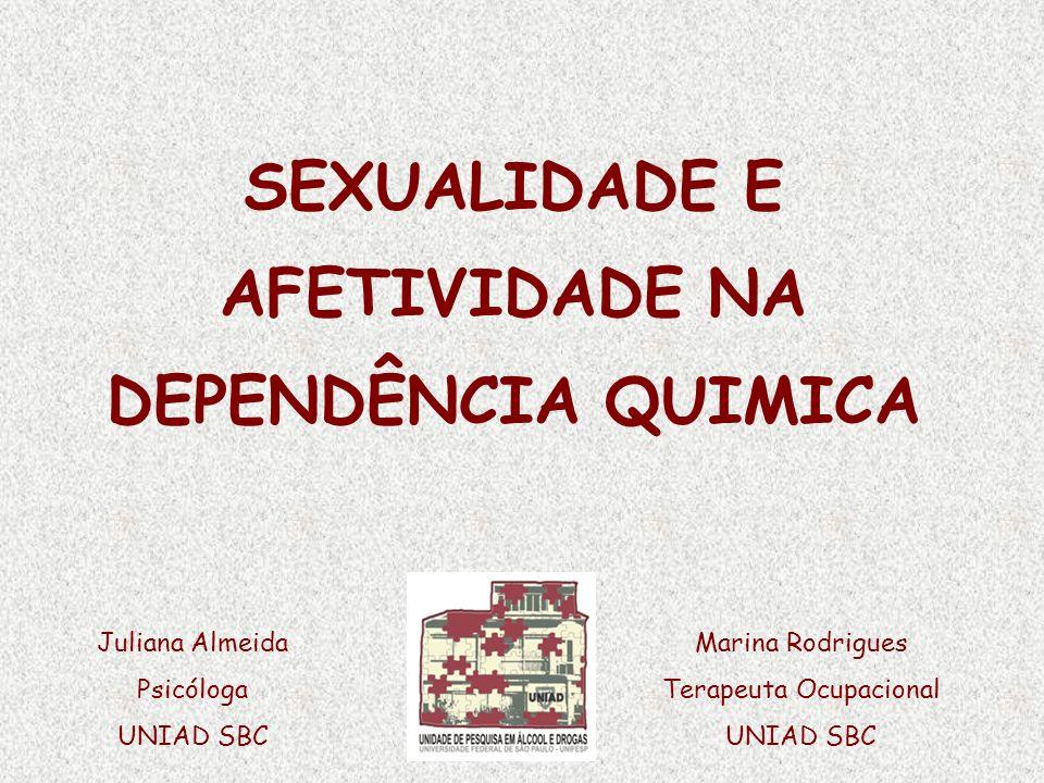 SEXUALIDADE E AFETIVIDADE NA DEPENDÊNCIA QUIMICA Juliana Almeida Psicóloga UNIAD SBC Marina Rodrigues Terapeuta Ocupacional UNIAD SBC