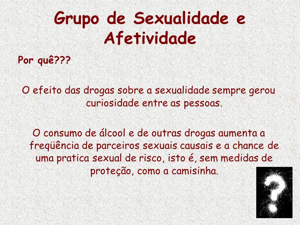 Grupo de Sexualidade e Afetividade Por quê??? O efeito das drogas sobre a sexualidade sempre gerou curiosidade entre as pessoas. O consumo de álcool e