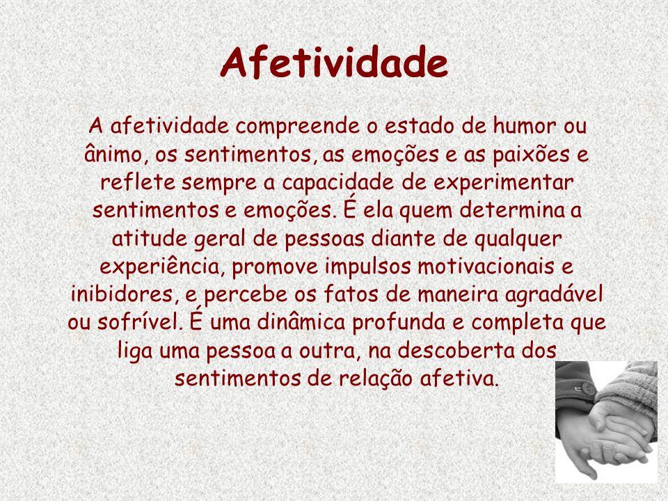 Afetividade A afetividade compreende o estado de humor ou ânimo, os sentimentos, as emoções e as paixões e reflete sempre a capacidade de experimentar