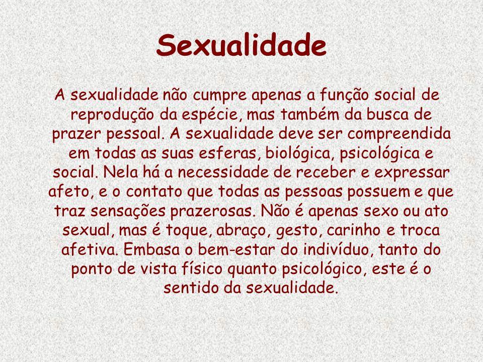 Sexualidade A sexualidade não cumpre apenas a função social de reprodução da espécie, mas também da busca de prazer pessoal. A sexualidade deve ser co