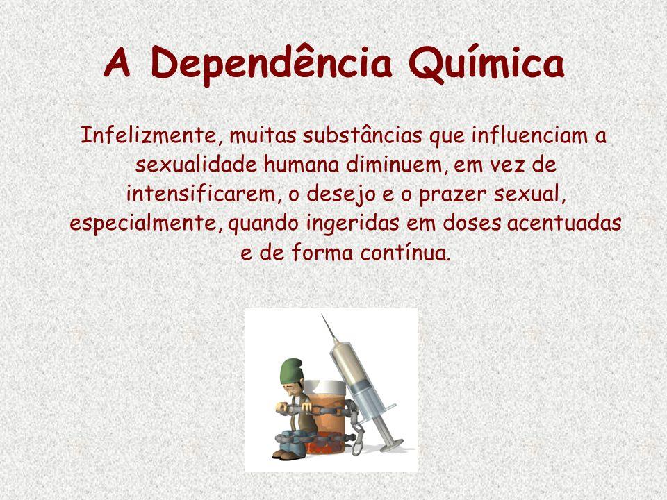 A Dependência Química Infelizmente, muitas substâncias que influenciam a sexualidade humana diminuem, em vez de intensificarem, o desejo e o prazer se