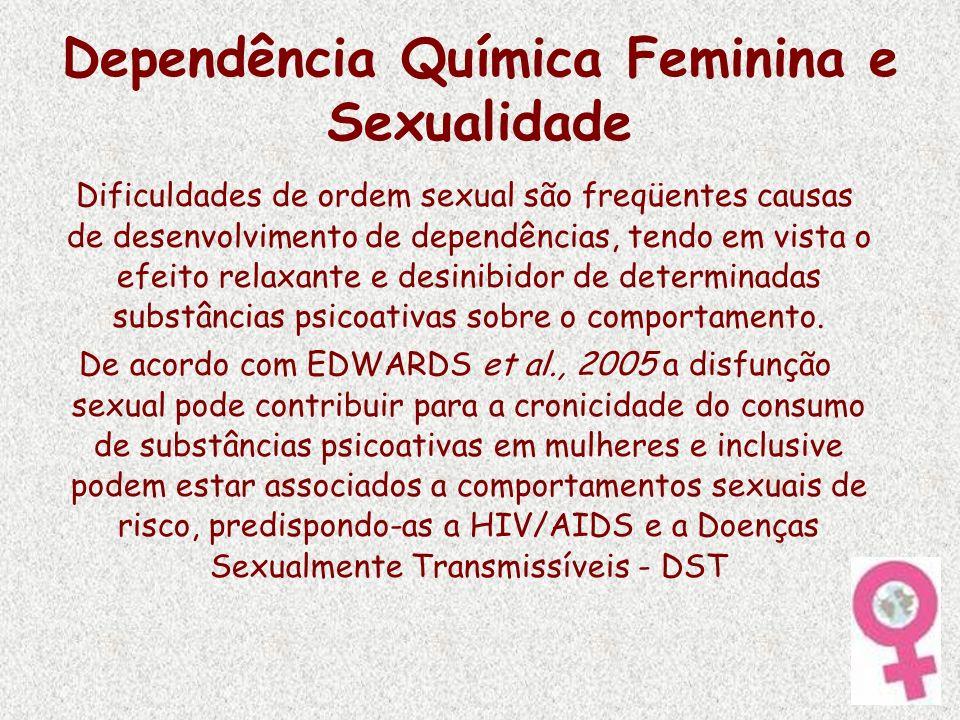 Dependência Química Feminina e Sexualidade Dificuldades de ordem sexual são freqüentes causas de desenvolvimento de dependências, tendo em vista o efe