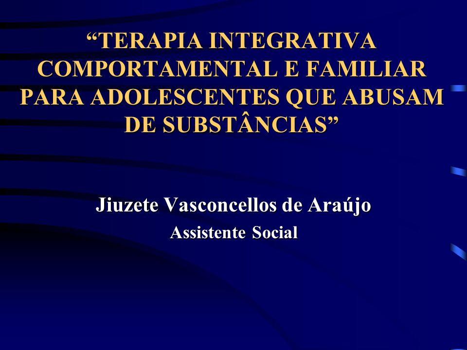 TERAPIA INTEGRATIVA COMPORTAMENTAL E FAMILIAR PARA ADOLESCENTES QUE ABUSAM DE SUBSTÂNCIAS Jiuzete Vasconcellos de Araújo Assistente Social