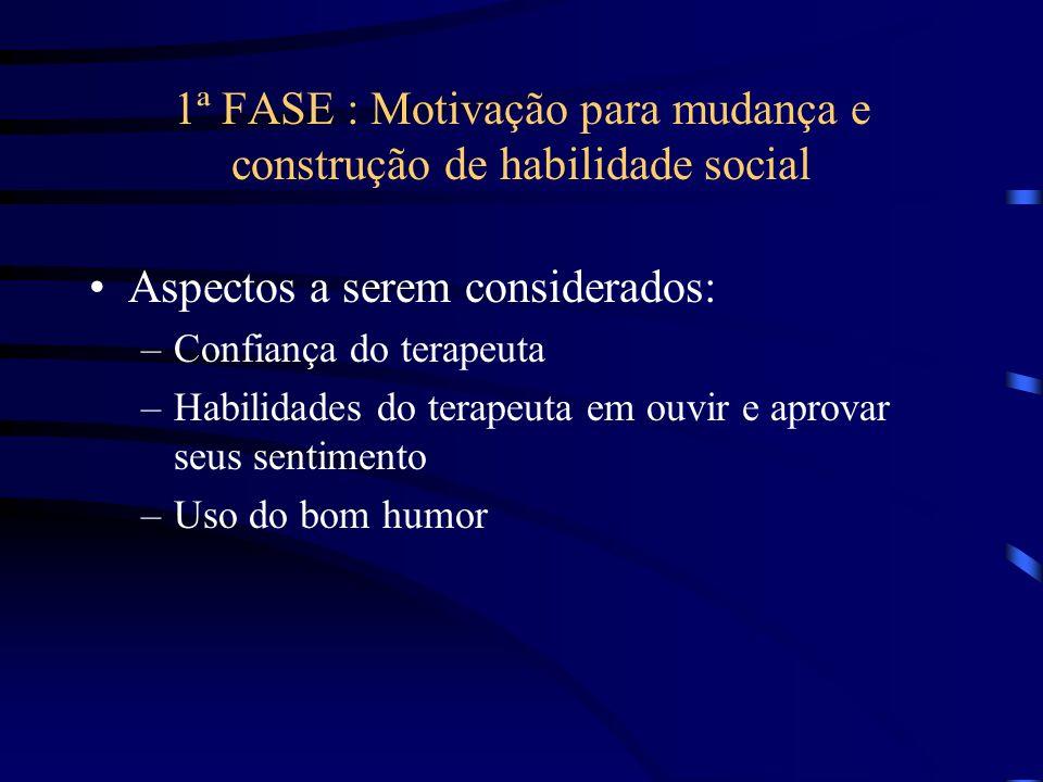 1ª FASE : Motivação para mudança e construção de habilidade social Aspectos a serem considerados: –Confiança do terapeuta –Habilidades do terapeuta em