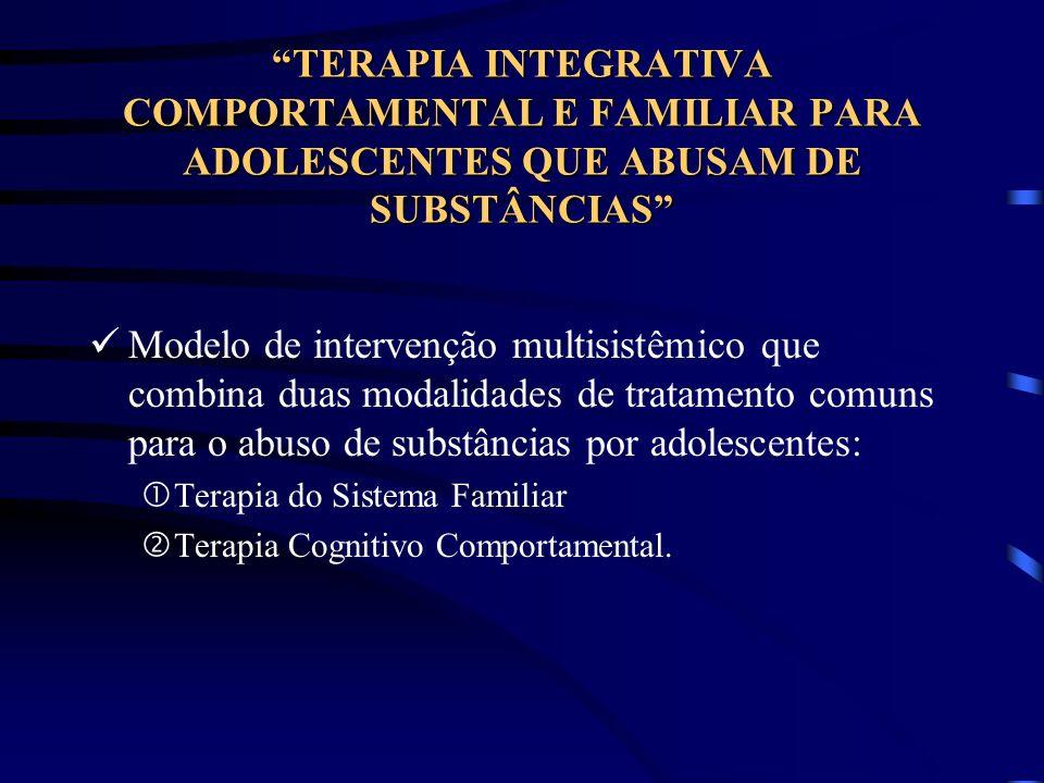 TERAPIA INTEGRATIVA COMPORTAMENTAL E FAMILIAR PARA ADOLESCENTES QUE ABUSAM DE SUBSTÂNCIAS Modelo de intervenção multisistêmico que combina duas modali