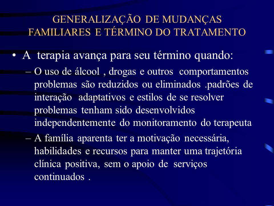 GENERALIZAÇÃO DE MUDANÇAS FAMILIARES E TÉRMINO DO TRATAMENTO A terapia avança para seu término quando: –O uso de álcool, drogas e outros comportamento