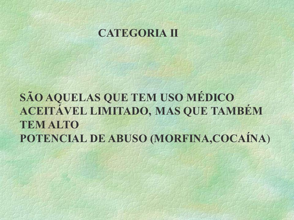 CATEGORIA II SÃO AQUELAS QUE TEM USO MÉDICO ACEITÁVEL LIMITADO, MAS QUE TAMBÉM TEM ALTO POTENCIAL DE ABUSO (MORFINA,COCAÍNA)