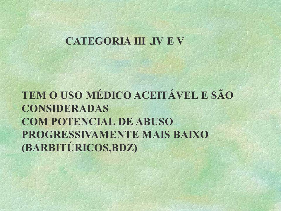 CATEGORIA III,IV E V TEM O USO MÉDICO ACEITÁVEL E SÃO CONSIDERADAS COM POTENCIAL DE ABUSO PROGRESSIVAMENTE MAIS BAIXO (BARBITÚRICOS,BDZ)