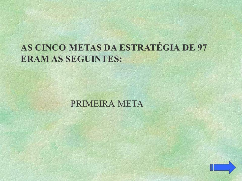 AS CINCO METAS DA ESTRATÉGIA DE 97 ERAM AS SEGUINTES: PRIMEIRA META
