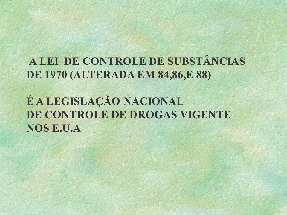 A LEI DE CONTROLE DE SUBSTÂNCIAS DE 1970 (ALTERADA EM 84,86,E 88) É A LEGISLAÇÃO NACIONAL DE CONTROLE DE DROGAS VIGENTE NOS E.U.A