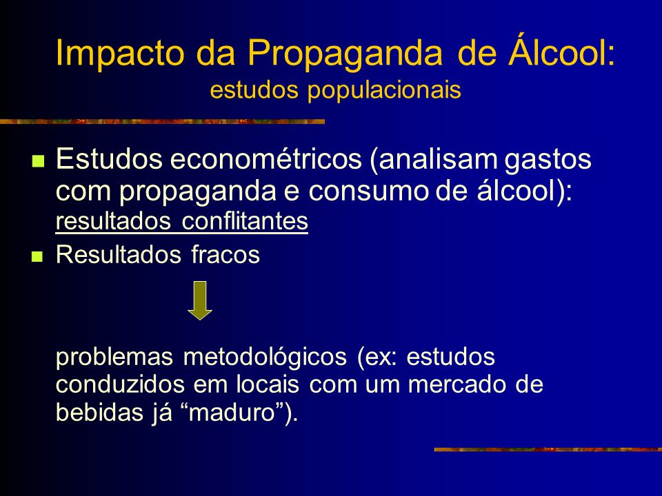 Impacto da Propaganda de Álcool: estudos populacionais Estudos econométricos (analisam gastos com propaganda e consumo de álcool): resultados conflita
