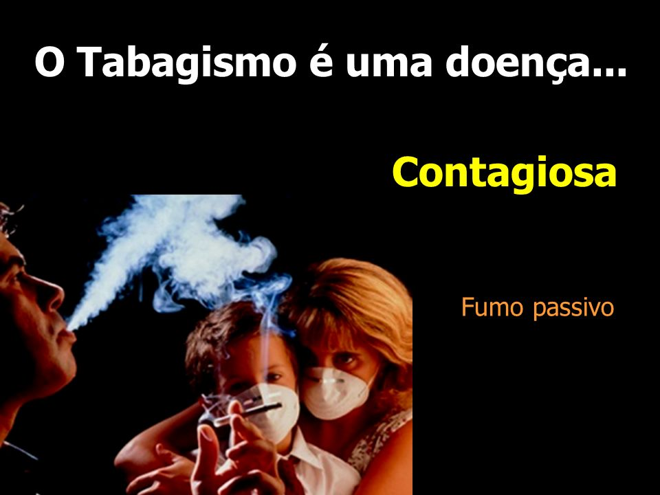 O Tabagismo é uma doença... Contagiosa Fumo passivo