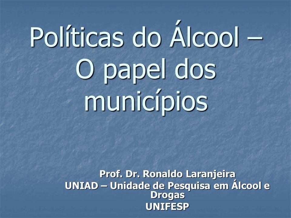 Políticas do Álcool – O papel dos municípios Prof. Dr. Ronaldo Laranjeira UNIAD – Unidade de Pesquisa em Álcool e Drogas UNIFESP