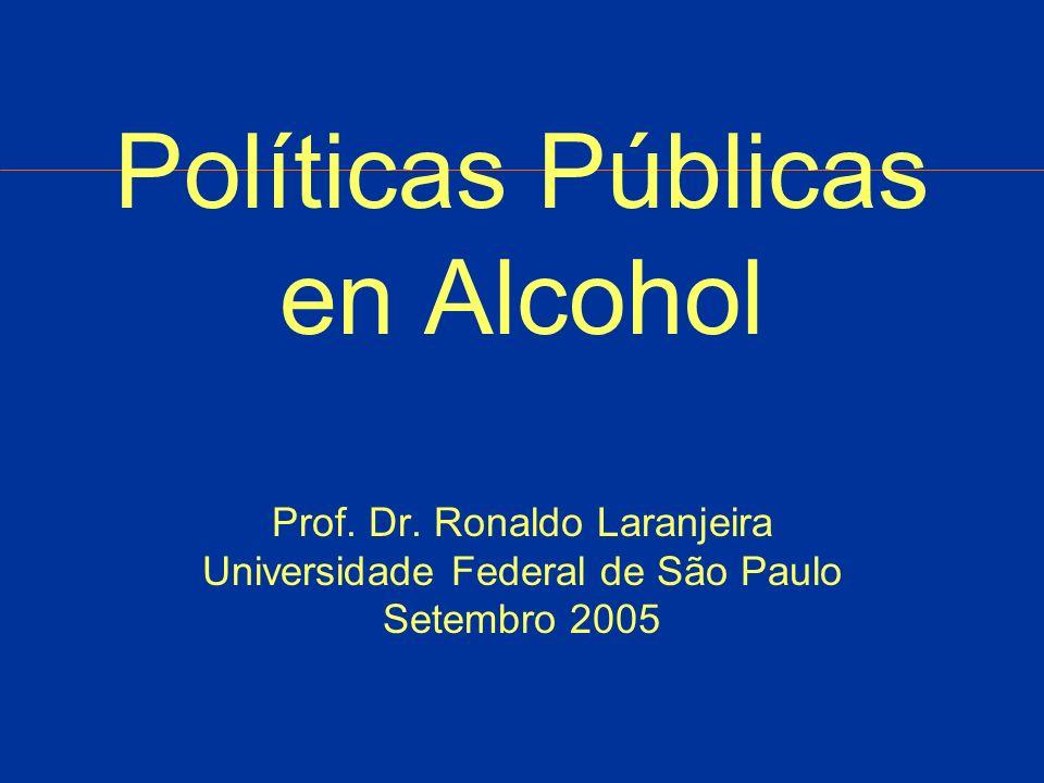 Políticas Públicas en Alcohol Prof. Dr. Ronaldo Laranjeira Universidade Federal de São Paulo Setembro 2005