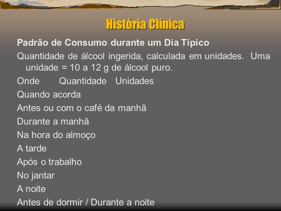 História Clínica Padrão de Consumo durante um Dia Típico Quantidade de álcool ingerida, calculada em unidades. Uma unidade = 10 a 12 g de álcool puro.
