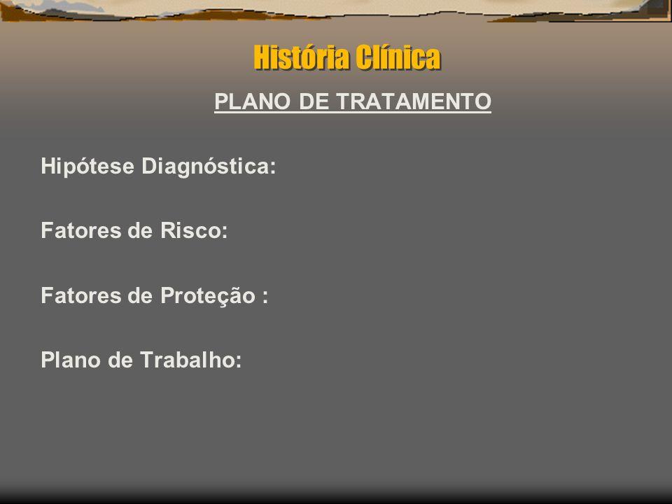 História Clínica PLANO DE TRATAMENTO Hipótese Diagnóstica: Fatores de Risco: Fatores de Proteção : Plano de Trabalho: