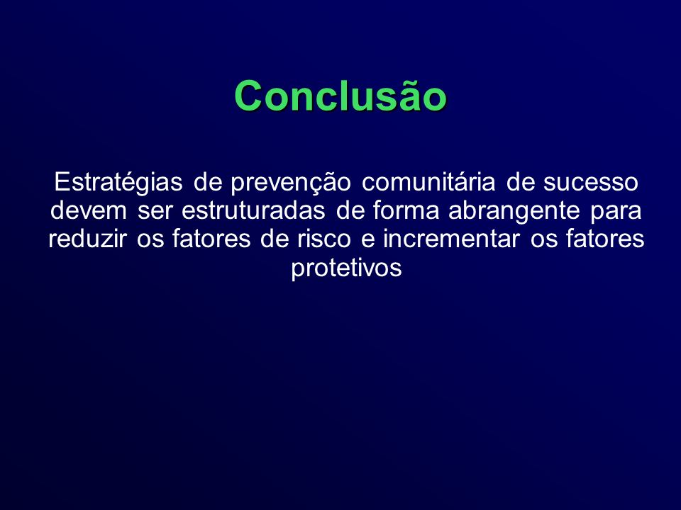 Conclusão Estratégias de prevenção comunitária de sucesso devem ser estruturadas de forma abrangente para reduzir os fatores de risco e incrementar os fatores protetivos