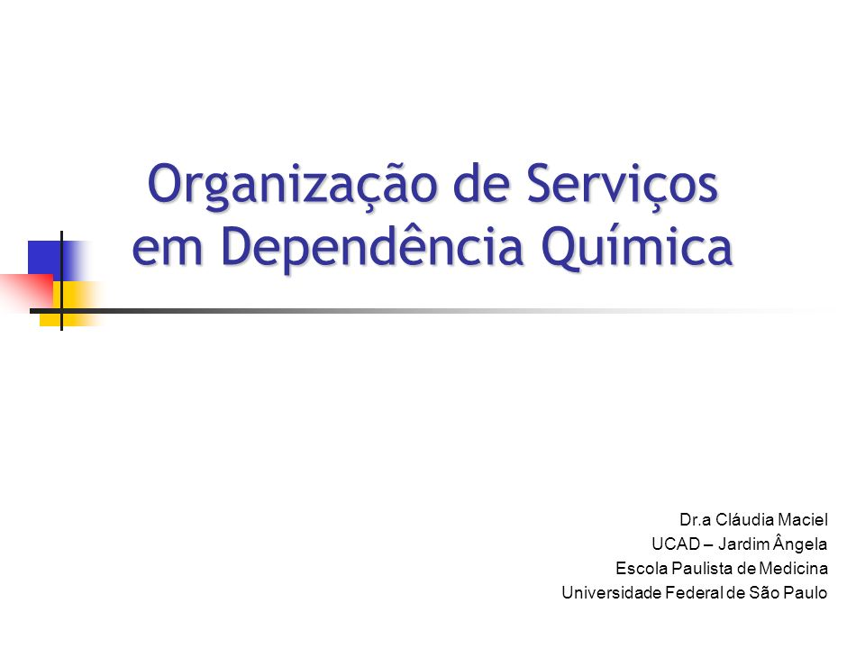 Organização de Serviços em Dependência Química Dr.a Cláudia Maciel UCAD – Jardim Ângela Escola Paulista de Medicina Universidade Federal de São Paulo