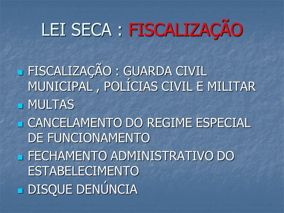 LEI SECA : FISCALIZAÇÃO FISCALIZAÇÃO : GUARDA CIVIL MUNICIPAL, POLÍCIAS CIVIL E MILITAR FISCALIZAÇÃO : GUARDA CIVIL MUNICIPAL, POLÍCIAS CIVIL E MILITAR MULTAS MULTAS CANCELAMENTO DO REGIME ESPECIAL DE FUNCIONAMENTO CANCELAMENTO DO REGIME ESPECIAL DE FUNCIONAMENTO FECHAMENTO ADMINISTRATIVO DO ESTABELECIMENTO FECHAMENTO ADMINISTRATIVO DO ESTABELECIMENTO DISQUE DENÚNCIA DISQUE DENÚNCIA
