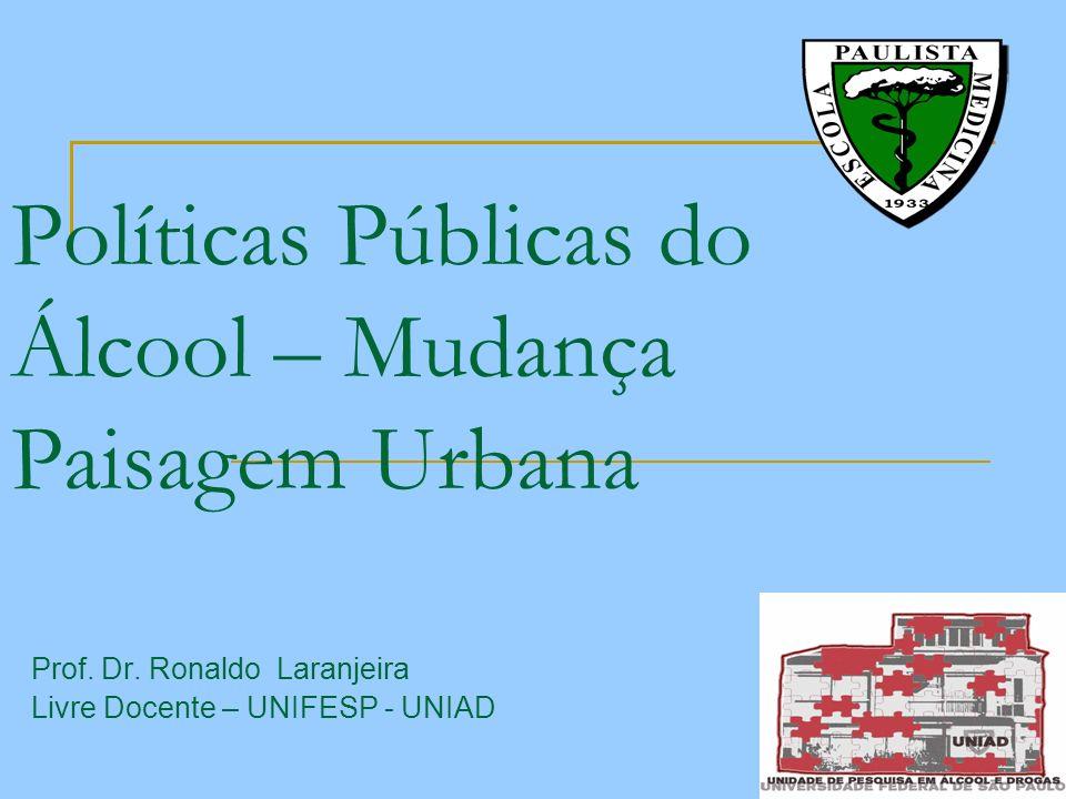 Políticas Públicas do Álcool – Mudança Paisagem Urbana Prof. Dr. Ronaldo Laranjeira Livre Docente – UNIFESP - UNIAD