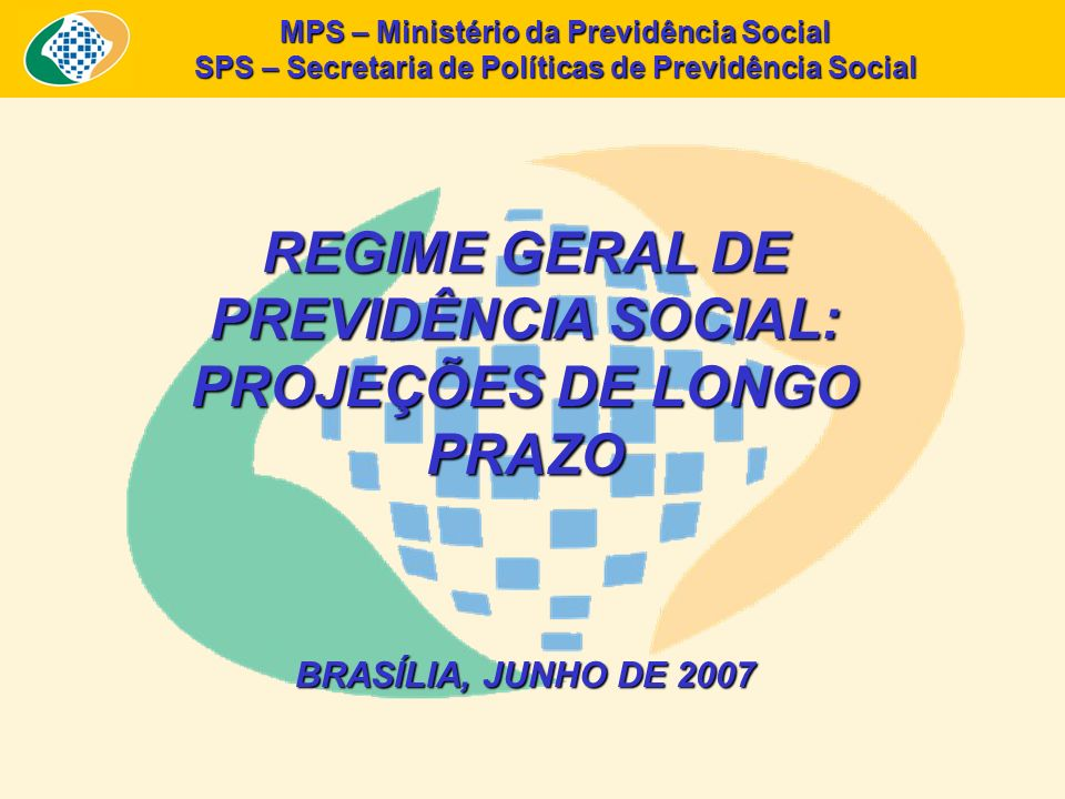 REGIME GERAL DE PREVIDÊNCIA SOCIAL: PROJEÇÕES DE LONGO PRAZO BRASÍLIA, JUNHO DE 2007 MPS – Ministério da Previdência Social SPS – Secretaria de Políti