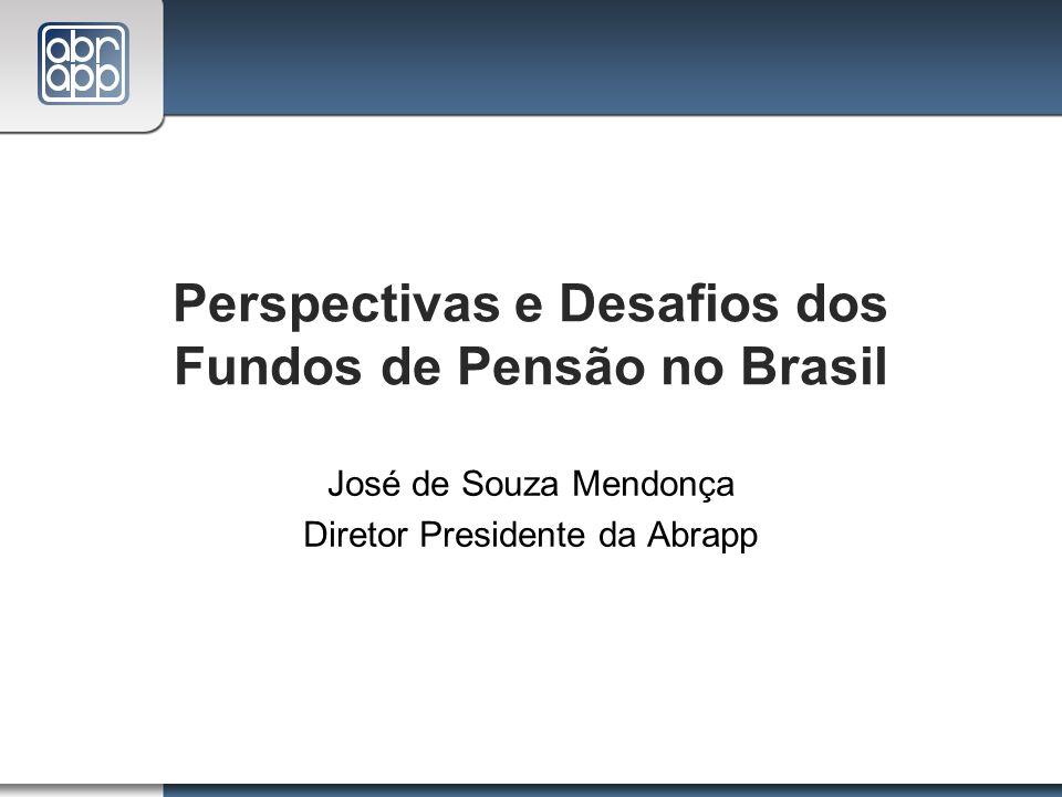 Perspectivas e Desafios dos Fundos de Pensão no Brasil José de Souza Mendonça Diretor Presidente da Abrapp