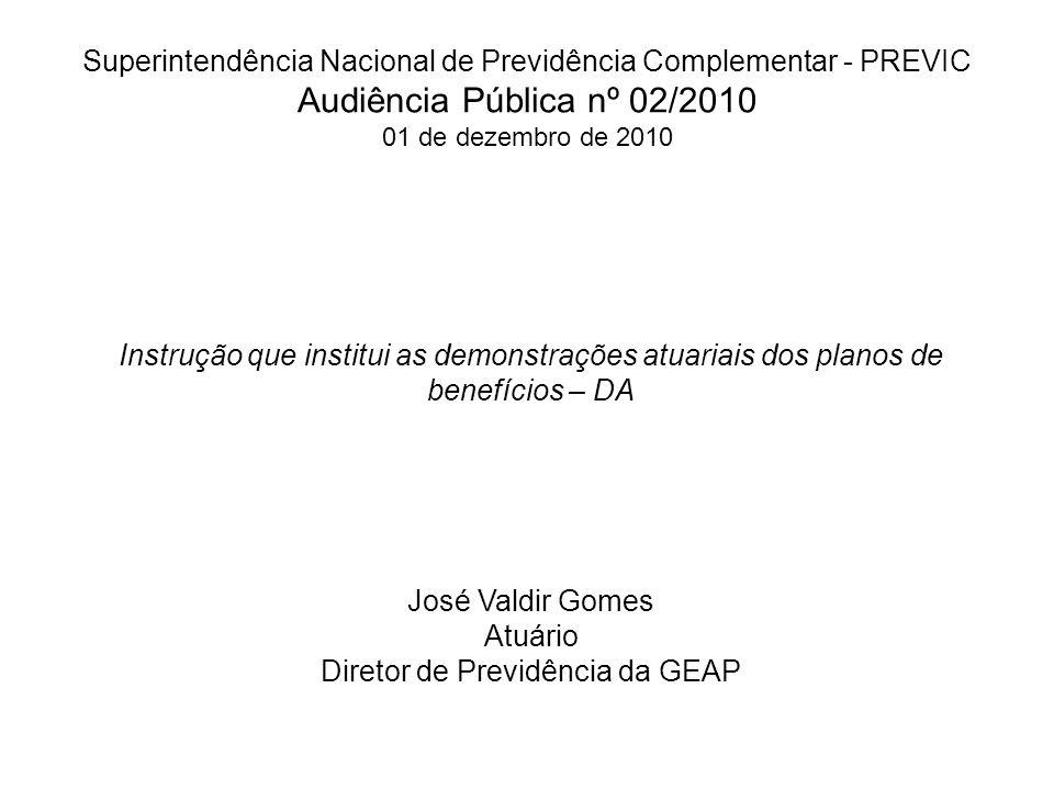 Superintendência Nacional de Previdência Complementar - PREVIC Audiência Pública nº 02/2010 01 de dezembro de 2010 Instrução que institui as demonstrações atuariais dos planos de benefícios – DA José Valdir Gomes Atuário Diretor de Previdência da GEAP