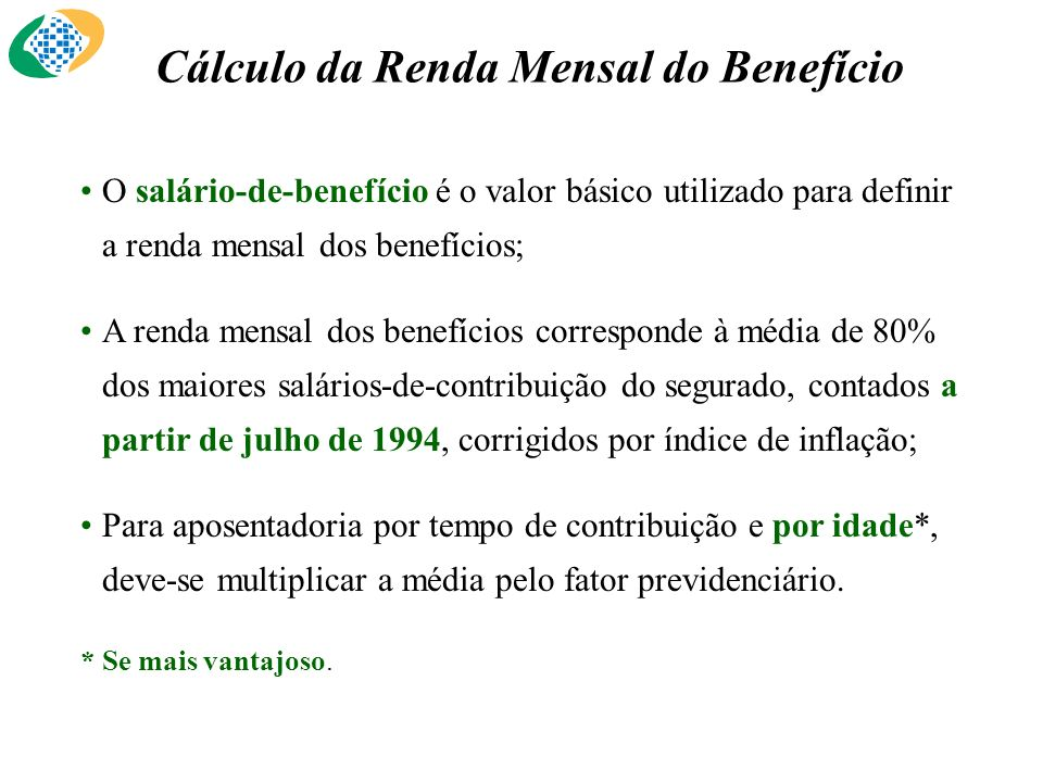 Cálculo da Renda Mensal do Benefício O salário-de-benefício é o valor básico utilizado para definir a renda mensal dos benefícios; A renda mensal dos benefícios corresponde à média de 80% dos maiores salários-de-contribuição do segurado, contados a partir de julho de 1994, corrigidos por índice de inflação; Para aposentadoria por tempo de contribuição e por idade*, deve-se multiplicar a média pelo fator previdenciário.