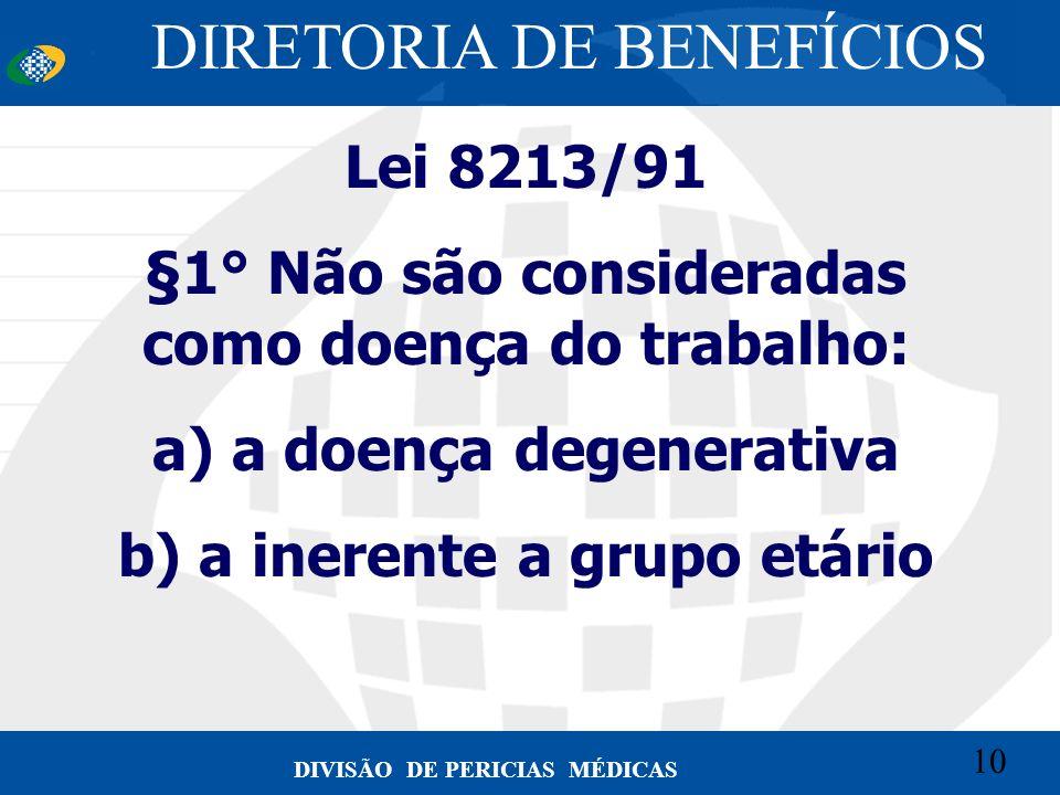 10 Convênio CETEAD 10 DIVISÃO DE PERICIAS MÉDICAS Lei 8213/91 §1° Não são consideradas como doença do trabalho: a) a doença degenerativa b) a inerente