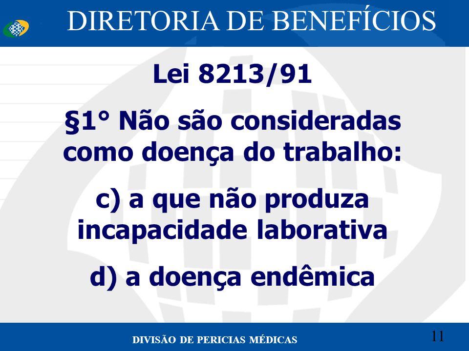 11 Convênio CETEAD 11 DIVISÃO DE PERICIAS MÉDICAS Lei 8213/91 §1° Não são consideradas como doença do trabalho: c) a que não produza incapacidade labo