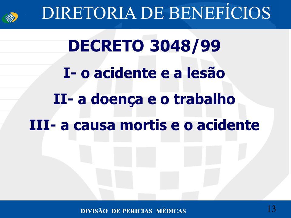 13 Convênio CETEAD 13 DIVISÃO DE PERICIAS MÉDICAS DECRETO 3048/99 I- o acidente e a lesão II- a doença e o trabalho III- a causa mortis e o acidente D