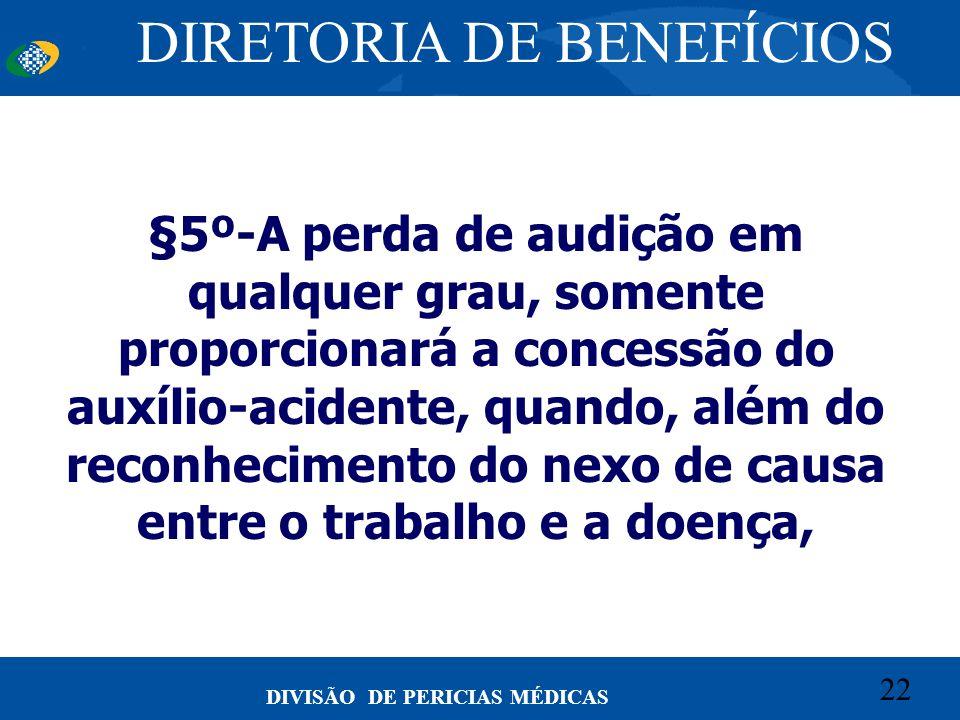 22 Convênio CETEAD 22 DIVISÃO DE PERICIAS MÉDICAS §5º-A perda de audição em qualquer grau, somente proporcionará a concessão do auxílio-acidente, quan