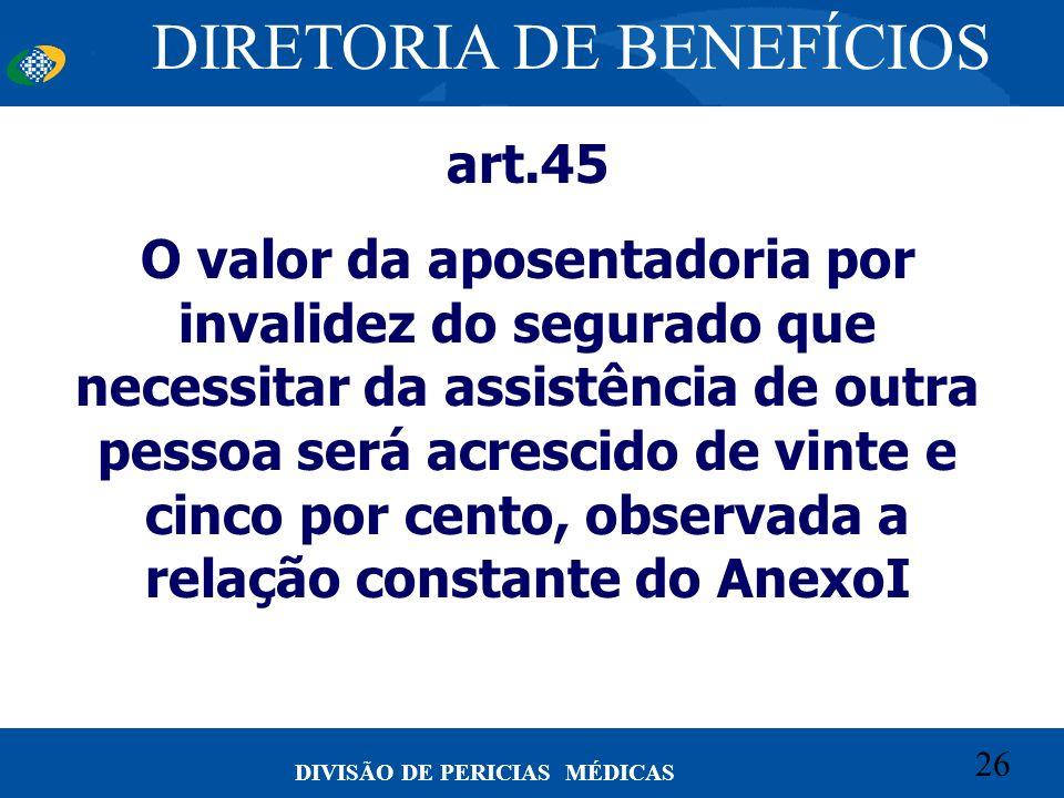 26 Convênio CETEAD 26 DIVISÃO DE PERICIAS MÉDICAS art.45 O valor da aposentadoria por invalidez do segurado que necessitar da assistência de outra pes