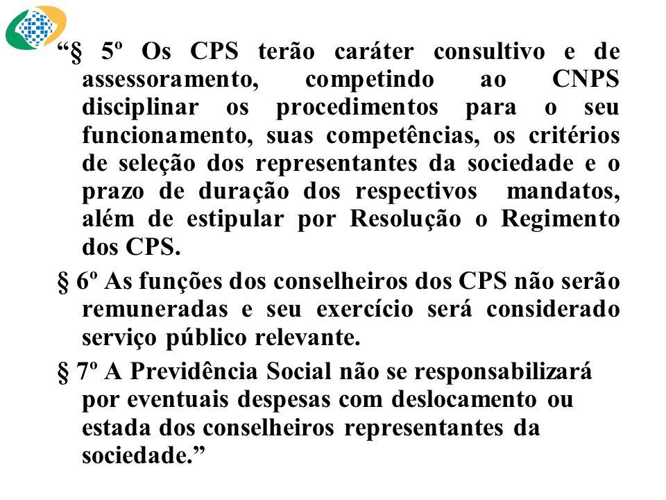 § 5º Os CPS terão caráter consultivo e de assessoramento, competindo ao CNPS disciplinar os procedimentos para o seu funcionamento, suas competências, os critérios de seleção dos representantes da sociedade e o prazo de duração dos respectivos mandatos, além de estipular por Resolução o Regimento dos CPS.