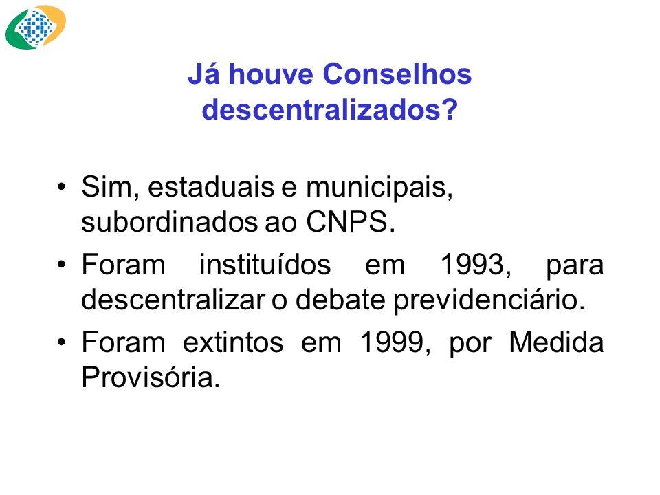 Já houve Conselhos descentralizados? Sim, estaduais e municipais, subordinados ao CNPS. Foram instituídos em 1993, para descentralizar o debate previd