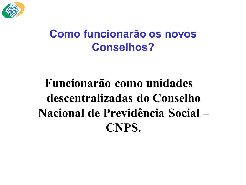 Como funcionarão os novos Conselhos? Funcionarão como unidades descentralizadas do Conselho Nacional de Previdência Social – CNPS.