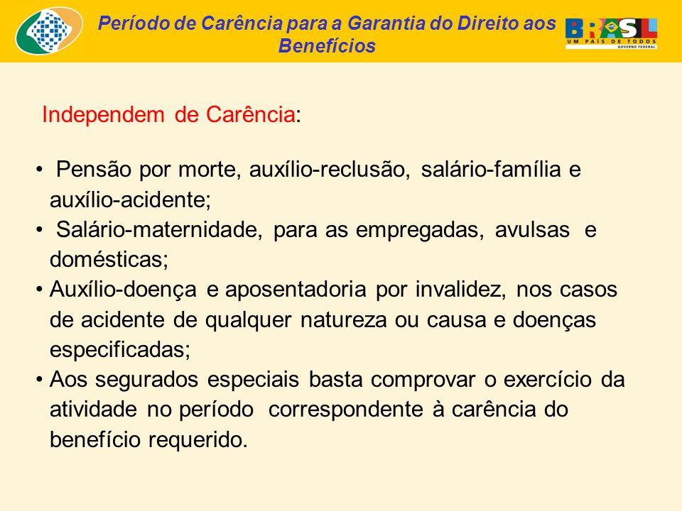 Período de Carência para a Garantia do Direito aos Benefícios Independem de Carência: Pensão por morte, auxílio-reclusão, salário-família e auxílio-acidente; Salário-maternidade, para as empregadas, avulsas e domésticas; Auxílio-doença e aposentadoria por invalidez, nos casos de acidente de qualquer natureza ou causa e doenças especificadas; Aos segurados especiais basta comprovar o exercício da atividade no período correspondente à carência do benefício requerido.