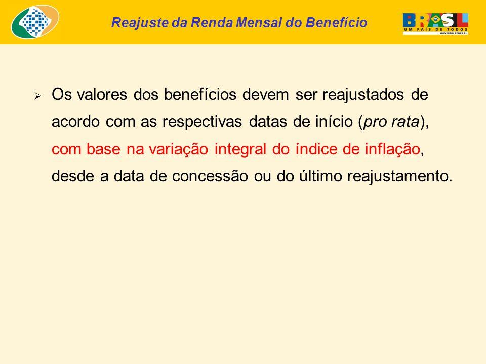 Reajuste da Renda Mensal do Benefício Os valores dos benefícios devem ser reajustados de acordo com as respectivas datas de início (pro rata), com base na variação integral do índice de inflação, desde a data de concessão ou do último reajustamento.