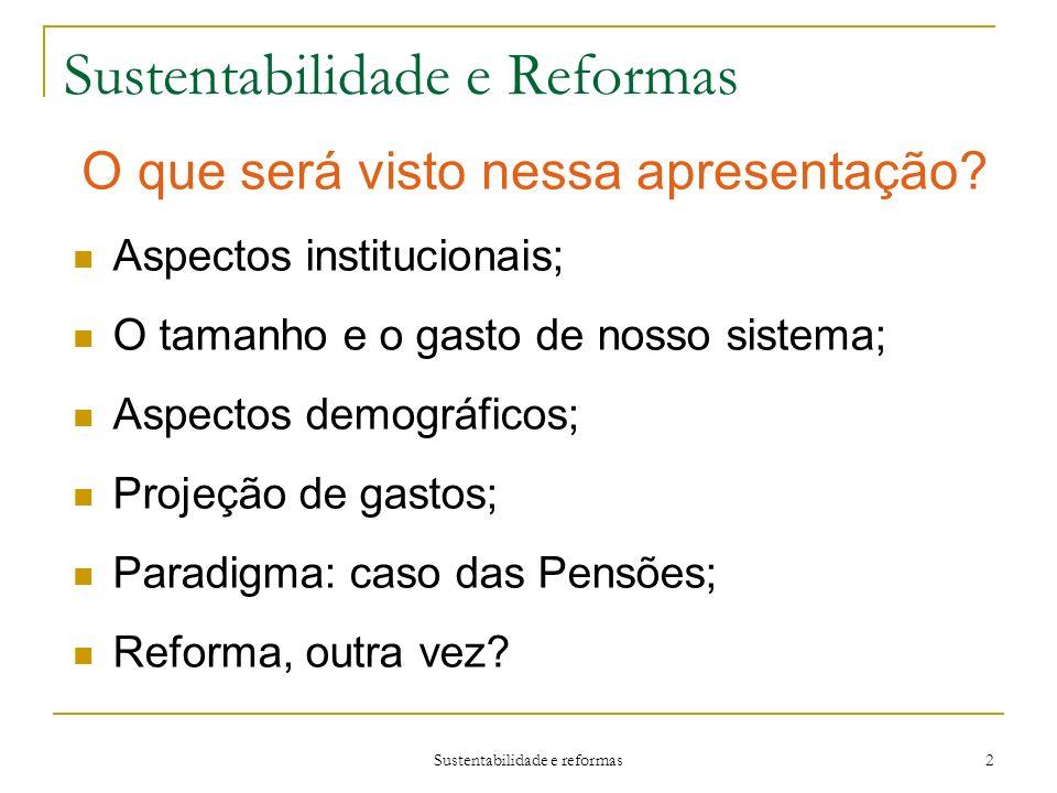 Sustentabilidade e reformas 2 Sustentabilidade e Reformas Aspectos institucionais; O tamanho e o gasto de nosso sistema; Aspectos demográficos; Projeção de gastos; Paradigma: caso das Pensões; Reforma, outra vez.