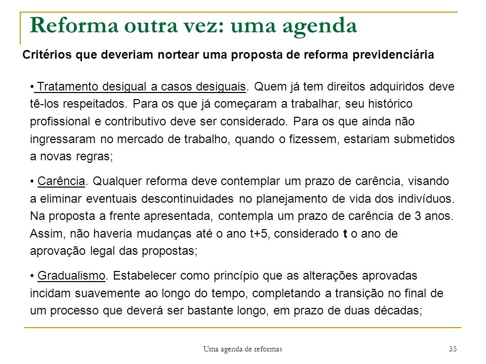 Uma agenda de reformas 35 Reforma outra vez: uma agenda Critérios que deveriam nortear uma proposta de reforma previdenciária Tratamento desigual a casos desiguais.