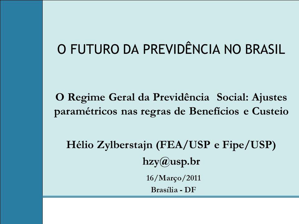 O FUTURO DA PREVIDÊNCIA NO BRASIL 16/Março/2011 Brasília - DF O Regime Geral da Previdência Social: Ajustes paramétricos nas regras de Benefícios e Custeio Hélio Zylberstajn (FEA/USP e Fipe/USP) hzy@usp.br