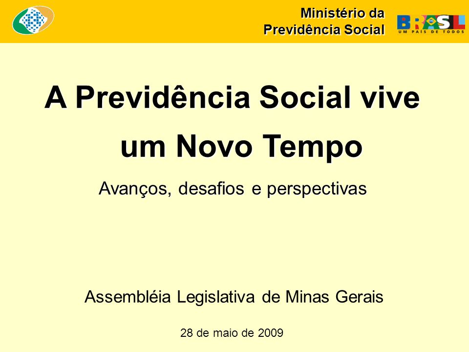 Ministério da Previdência Social A Previdência Social vive um Novo Tempo Avanços, desafios e perspectivas 28 de maio de 2009 Assembléia Legislativa de Minas Gerais