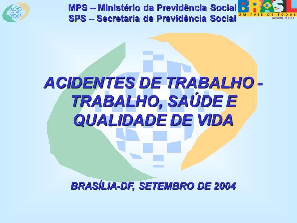 MPS – Ministério da Previdência Social SPS – Secretaria de Previdência Social ACIDENTES DE TRABALHO - TRABALHO, SAÚDE E QUALIDADE DE VIDA BRASÍLIA-DF, SETEMBRO DE 2004