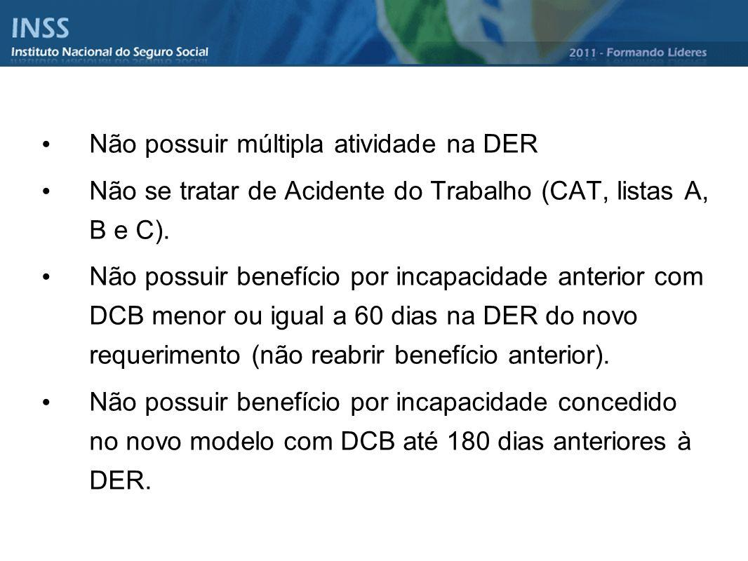 Não possuir múltipla atividade na DER Não se tratar de Acidente do Trabalho (CAT, listas A, B e C). Não possuir benefício por incapacidade anterior co