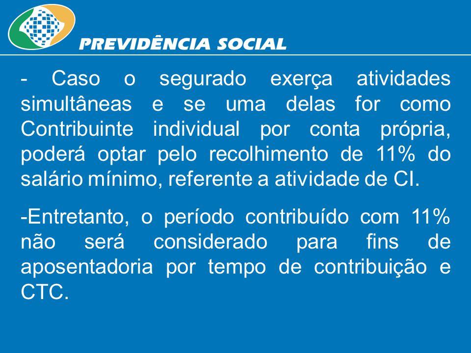 - Caso o segurado exerça atividades simultâneas e se uma delas for como Contribuinte individual por conta própria, poderá optar pelo recolhimento de 1
