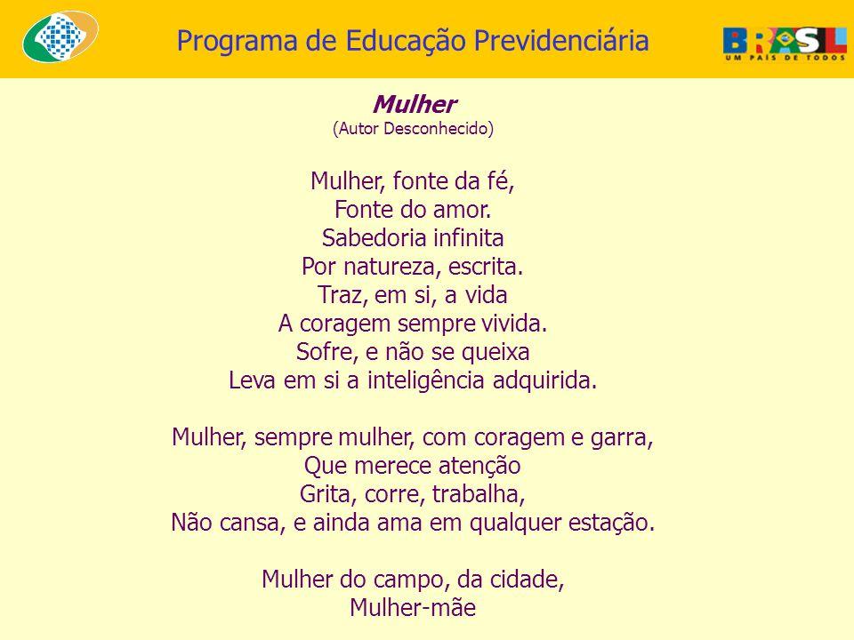 Programa de Educação Previdenciária Mulher (Autor Desconhecido) Mulher, fonte da fé, Fonte do amor. Sabedoria infinita Por natureza, escrita. Traz, em