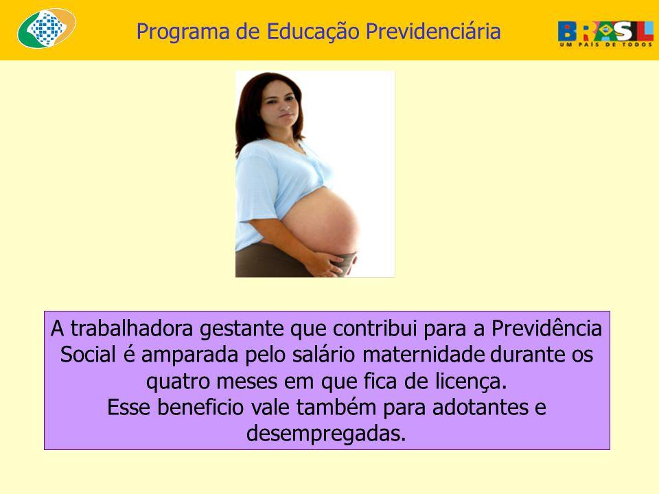 Programa de Educação Previdenciária A trabalhadora gestante que contribui para a Previdência Social é amparada pelo salário maternidade durante os qua
