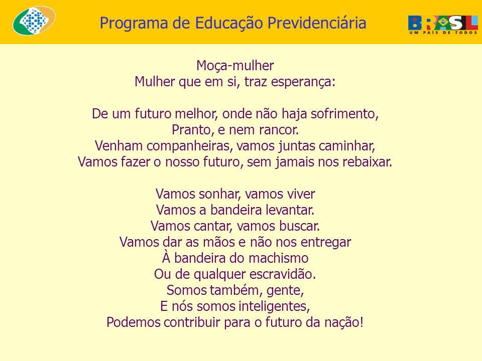 Programa de Educação Previdenciária Moça-mulher Mulher que em si, traz esperança: De um futuro melhor, onde não haja sofrimento, Pranto, e nem rancor.